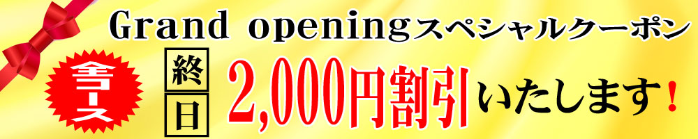 グランドオープンイベント:終日2,000円割引実施中☆